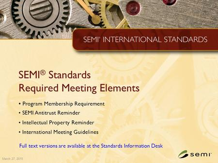 March 27, 2015 SEMI ® Standards Required Meeting Elements Program Membership Requirement SEMI Antitrust Reminder Intellectual Property Reminder International.