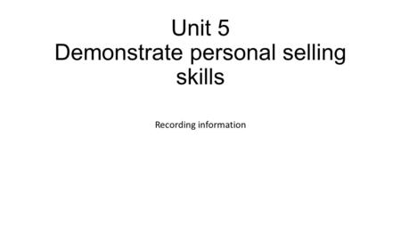 Unit 5 Demonstrate personal selling skills Recording information.