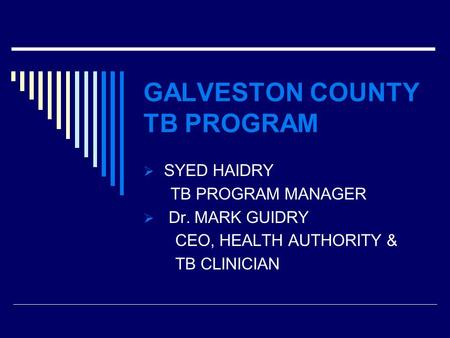 GALVESTON COUNTY TB PROGRAM  SYED HAIDRY TB PROGRAM MANAGER  Dr. MARK GUIDRY CEO, HEALTH AUTHORITY & TB CLINICIAN.
