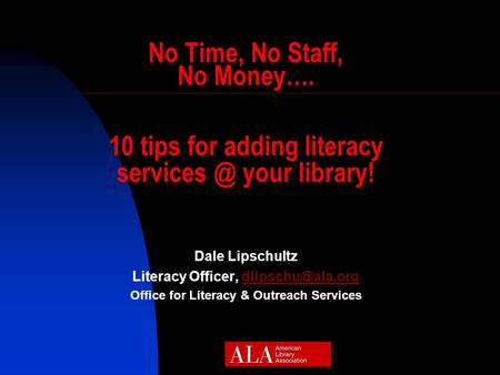 No Time, No Staff, No Money…. 10 tips for adding literacy your library! Dale Lipschultz Literacy Officer, Office.