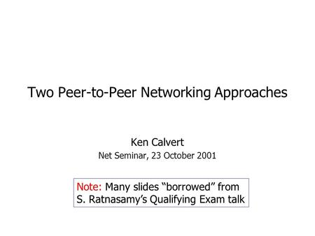 "Two Peer-to-Peer Networking Approaches Ken Calvert Net Seminar, 23 October 2001 Note: Many slides ""borrowed"" from S. Ratnasamy's Qualifying Exam talk."