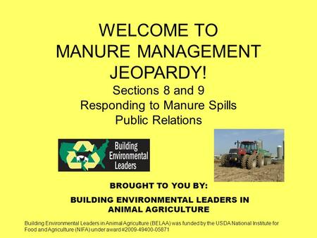 BROUGHT TO YOU BY: BUILDING ENVIRONMENTAL LEADERS IN ANIMAL AGRICULTURE WELCOME TO MANURE MANAGEMENT JEOPARDY! Sections 8 and 9 Responding to Manure Spills.