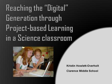 Kristin Howlett-Overholt Clarence Middle School. Today we are in an Information Age, and the jobs we are preparing students for do not yet exist (Fisch,2006).