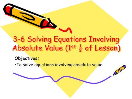 3-6 Solving Equations Involving Absolute Value (1 st ½ of Lesson) 3-6 Solving Equations Involving Absolute Value (1st ½ of Lesson) Objectives: To solve.