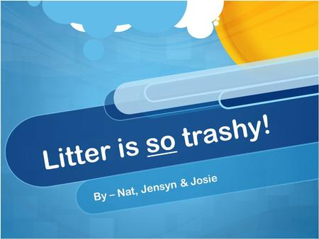 Litter is so trashy! By – Nat, Jensyn & Josie. Why should we care? Our earth should be our top priority because it's the place that we live The air that.