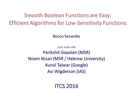 Smooth Boolean Functions are Easy: Efficient Algorithms for Low-Sensitivity Functions Rocco Servedio Joint work with Parikshit Gopalan (MSR) Noam Nisan.