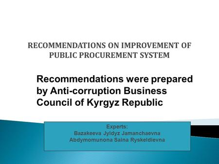 RECOMMENDATIONS ON IMPROVEMENT OF PUBLIC PROCUREMENT SYSTEM Experts: Bazakeeva Jyldyz Jamanchaevna Abdymomunona Saina Ryskeldievna Recommendations were.