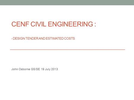 CENF CIVIL ENGINEERING : - DESIGN TENDER AND ESTIMATED COSTS John Osborne GS/SE 19 July 2013.