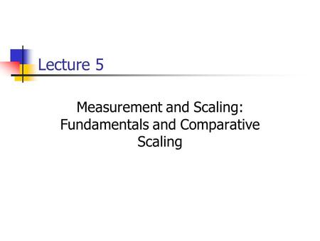 Lecture 5 Measurement and Scaling: Fundamentals and Comparative Scaling.