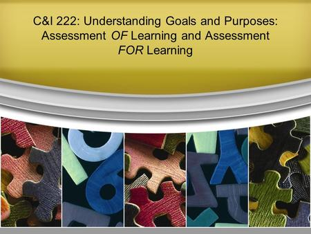 C&I 222: Understanding Goals and Purposes: Assessment OF Learning and Assessment FOR Learning.