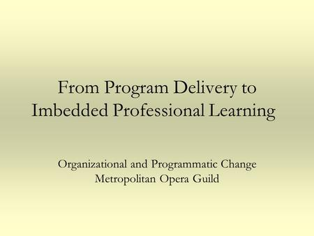 From Program Delivery to Imbedded Professional Learning Organizational and Programmatic Change Metropolitan Opera Guild.