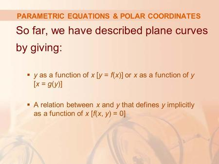 PARAMETRIC EQUATIONS & POLAR COORDINATES So far, we have described plane curves by giving:  y as a function of x [y = f(x)] or x as a function of y [x.