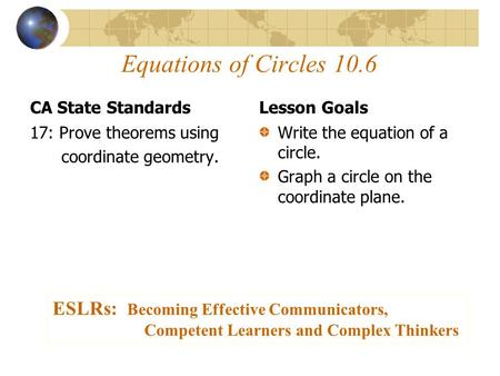 Equations of Circles 10.6 CA State Standards 17: Prove theorems using coordinate geometry. Lesson Goals Write the equation of a circle. Graph a circle.