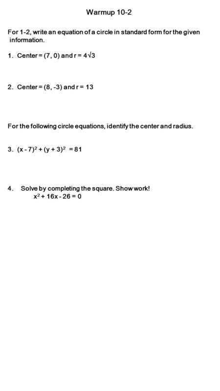 Warmup 10-2 For 1-2, write an equation of a circle in standard form for the given information. 1. Center = (7, 0) and r = 4  3 2. Center = (8, -3) and.