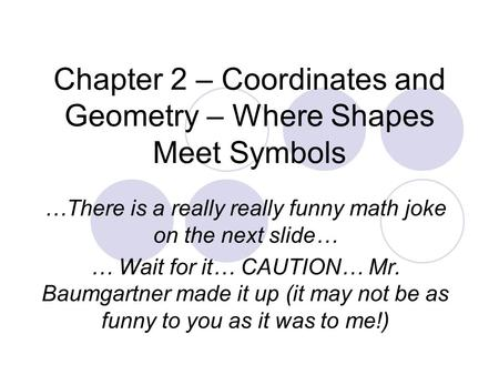 Chapter 2 – Coordinates and Geometry – Where Shapes Meet Symbols …There is a really really funny math joke on the next slide… … Wait for it… CAUTION… Mr.