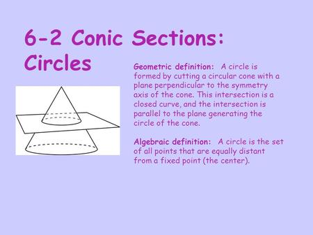 6-2 Conic Sections: Circles Geometric definition: A circle is formed by cutting a circular cone with a plane perpendicular to the symmetry axis of the.