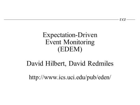 UCI Expectation-Driven Event Monitoring (EDEM) David Hilbert, David Redmiles