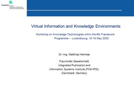 Virtual Information and Knowledge Environments Workshop on Knowledge Technologies within the 6th Framework Programme -- Luxembourg, 15-16 May 2002 Dr.-Ing.