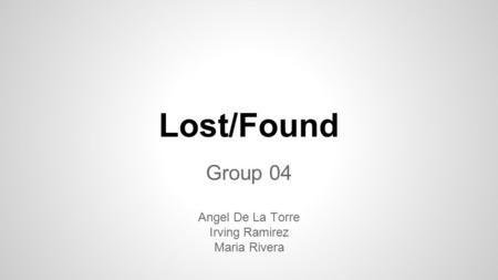 Lost/Found Group 04 Angel De La Torre Irving Ramirez Maria Rivera.