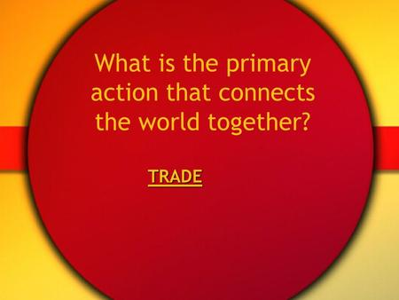 What is the primary action that connects the world together? TRADE.