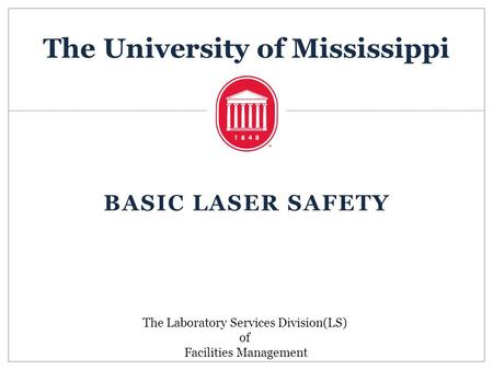 The University of Mississippi BASIC LASER SAFETY The Laboratory Services Division(LS) of Facilities Management.