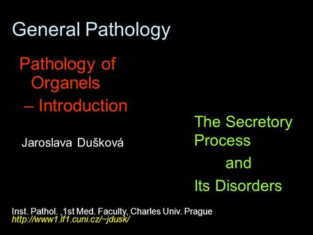 General Pathology Pathology of Organels – Introduction The Secretory Process and Its Disorders Inst. Pathol.,1st Med. Faculty, Charles Univ. Prague