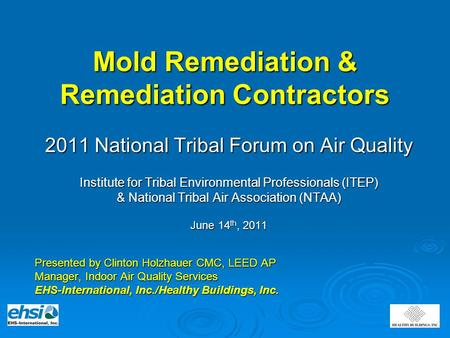 Mold Remediation & Remediation Contractors 2011 National Tribal Forum on Air Quality Institute for Tribal Environmental Professionals (ITEP) & National.