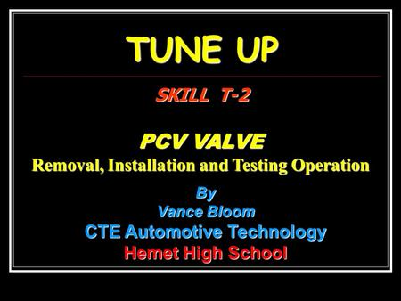 TUNE UP SKILL T-2 PCV VALVE Removal, Installation and Testing Operation By Vance Bloom CTE Automotive Technology Hemet High School.