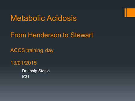 Metabolic Acidosis From Henderson to Stewart ACCS training day 13/01/2015 Dr Josip Stosic ICU.