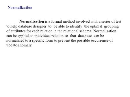 Normalization is a formal method involved with a series of test to help database designer to be able to identify the optimal grouping of attributes for.