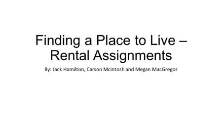 Finding a Place to Live – Rental Assignments By: Jack Hamilton, Carson Mcintosh and Megan MacGregor.