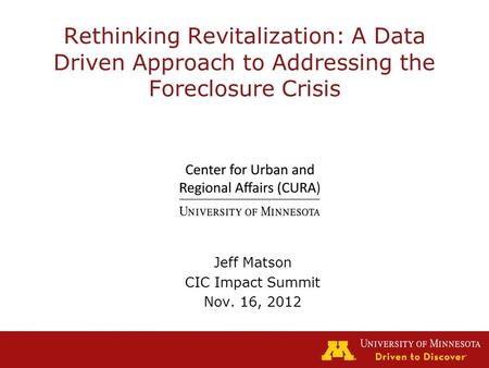 Rethinking Revitalization: A Data Driven Approach to Addressing the Foreclosure Crisis Jeff Matson CIC Impact Summit Nov. 16, 2012.