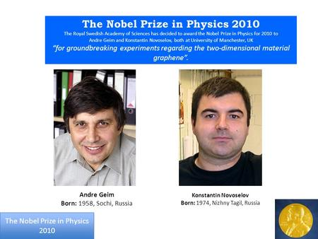 The Nobel Prize in Physics 2010 The Royal Swedish Academy of Sciences has decided to award the Nobel Prize in Physics for 2010 to Andre Geim and Konstantin.