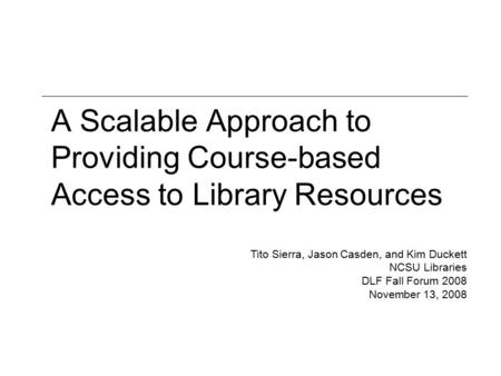 A Scalable Approach to Providing Course-based Access to Library Resources Tito Sierra, Jason Casden, and Kim Duckett NCSU Libraries DLF Fall Forum 2008.