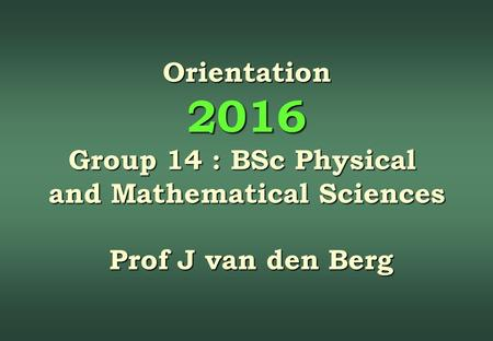 Orientation 2016 Group 14 : BSc Physical and Mathematical Sciences Prof J van den Berg Prof J van den Berg.