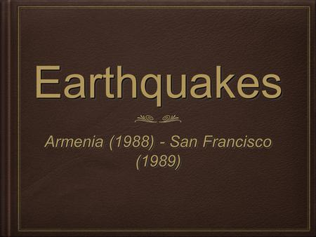 EarthquakesEarthquakes Armenia (1988) - San Francisco (1989) Armenia (1988) - San Francisco (1989)