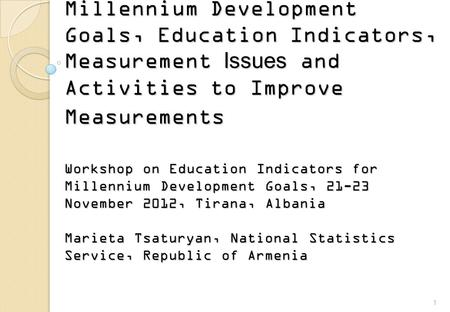 Millennium Development Goals, Education Indicators, Measurement Issues and Activities to Improve Measurements Workshop on Education Indicators for Millennium.