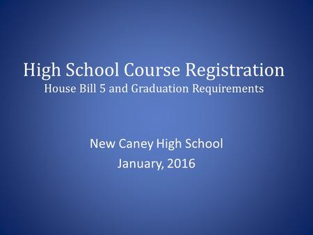 High School Course Registration House Bill 5 and Graduation Requirements New Caney High School January, 2016.