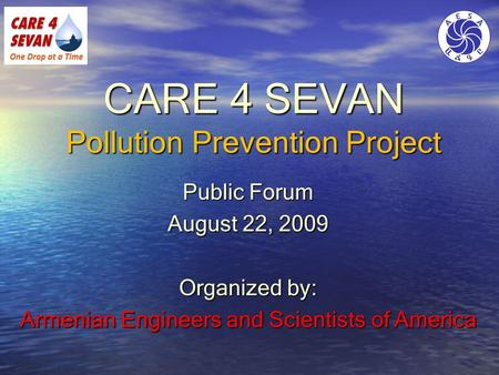 CARE 4 SEVAN Pollution Prevention Project Public Forum August 22, 2009 Organized by: Armenian Engineers and Scientists of America.