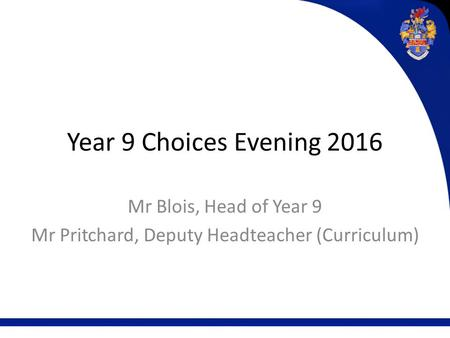 Year 9 Choices Evening 2016 Mr Blois, Head of Year 9 Mr Pritchard, Deputy Headteacher (Curriculum)