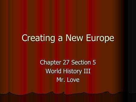 Creating a New Europe Chapter 27 Section 5 World History III Mr. Love.