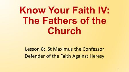 Know Your Faith IV: The Fathers of the Church Lesson 8: St Maximus the Confessor Defender of the Faith Against Heresy 1.