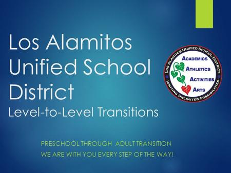 Los Alamitos Unified School District Level-to-Level Transitions PRESCHOOL THROUGH ADULT TRANSITION WE ARE WITH YOU EVERY STEP OF THE WAY!