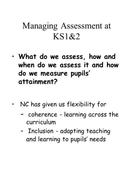 Managing Assessment at KS1&2 What do we assess, how and when do we assess it and how do we measure pupils' attainment? NC has given us flexibility for.