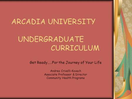 ARCADIA UNIVERSITY UNDERGRADUATE CURRICULUM Get Ready…..For the Journey of Your Life Andrea Crivelli-Kovach Associate Professor & Director Community Health.