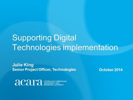 Supporting Digital Technologies implementation October 2014 Julie King Senior Project Officer, Technologies.