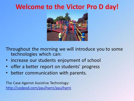 Welcome to the Victor Pro D day! Throughout the morning we will introduce you to some technologies which can: increase our students enjoyment of school.