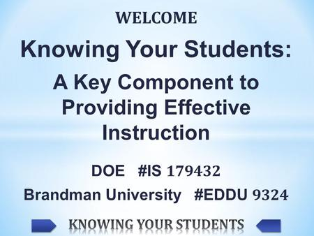 WELCOME Knowing Your Students: A Key Component to Providing Effective Instruction DOE #IS 179432 Brandman University #EDDU 9324.