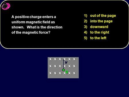 1) out of the page 2) into the page 3) downward 4) to the right 5) to the left A positive charge enters a uniform magnetic field as shown. What is the.
