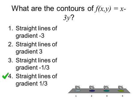 What are the contours of f(x,y) = x- 3y ? 1.Straight lines of gradient -3 2.Straight lines of gradient 3 3.Straight lines of gradient -1/3 4.Straight lines.